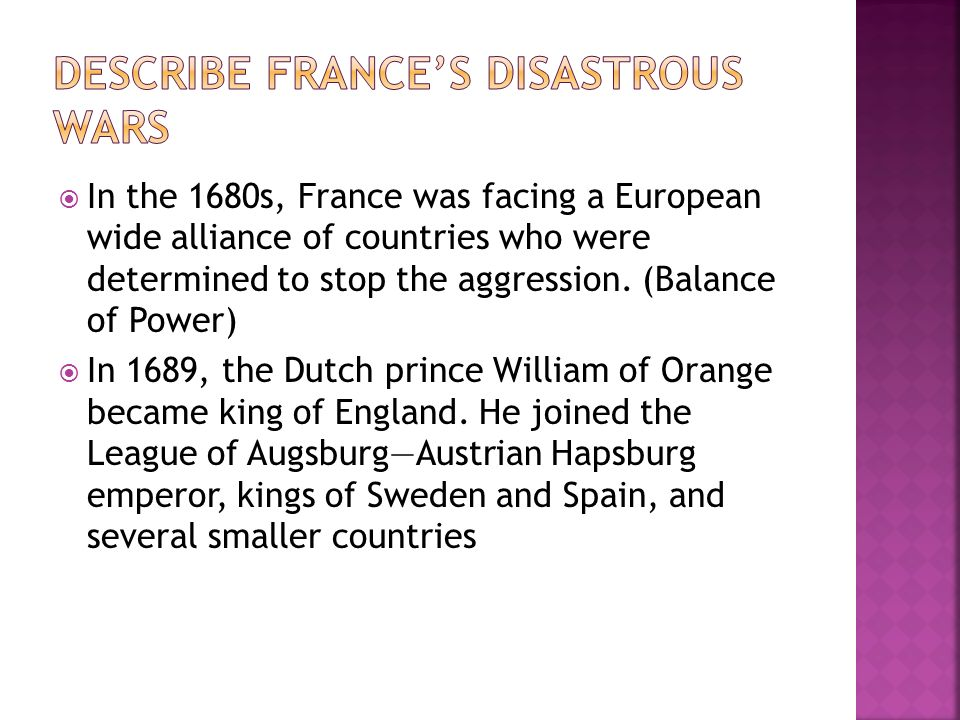In the 1680s, France was facing a European wide alliance of countries who were determined to stop the aggression. (Balance of Power) In 1689, the Dutc