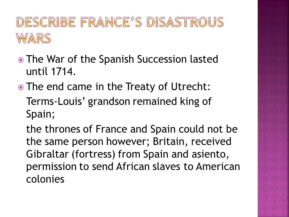 The War of the Spanish Succession lasted until 1714. The end came in the Treaty of Utrecht: Terms-Louis grandson remained king of Spain; the thrones o