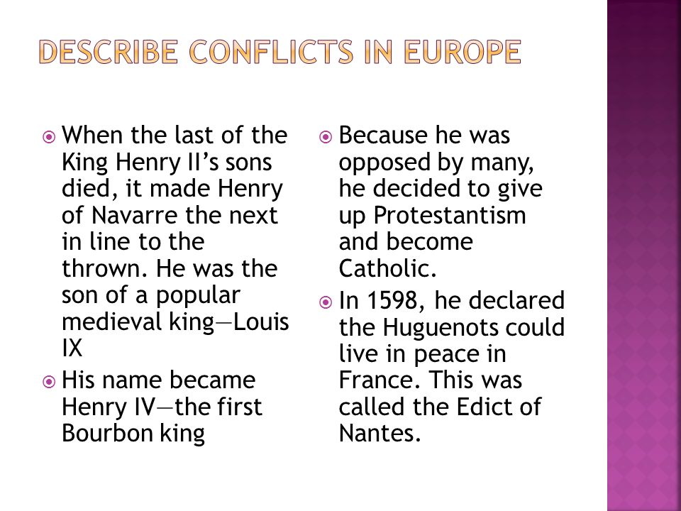 When the last of the King Henry IIs sons died, it made Henry of Navarre the next in line to the thrown. He was the son of a popular medieval kingLouis