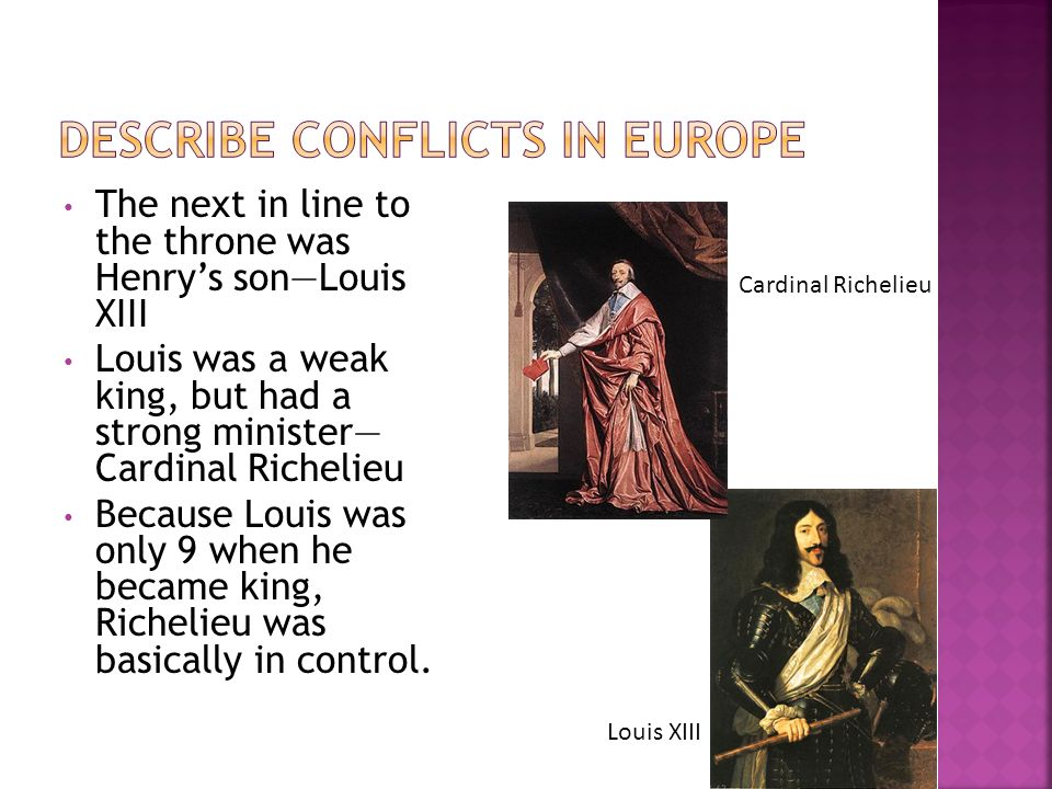 The next in line to the throne was Henrys sonLouis XIII Louis was a weak king, but had a strong minister Cardinal Richelieu Because Louis was only 9 w