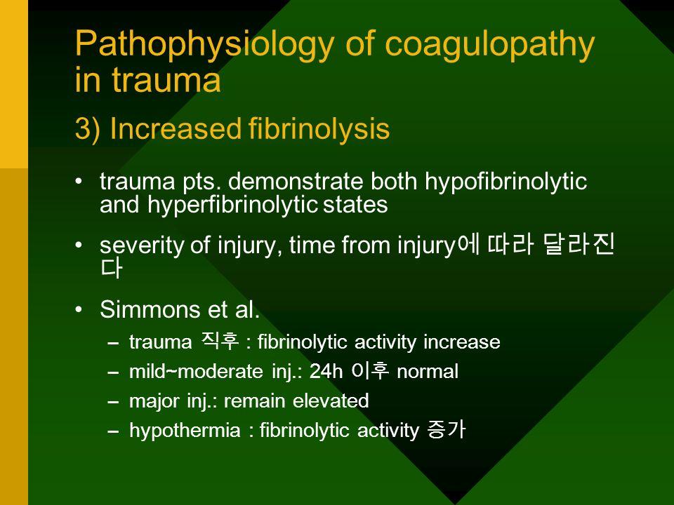 Pathophysiology of coagulopathy in trauma 3) Increased fibrinolysis trauma pts. demonstrate both hypofibrinolytic and hyperfibrinolytic states severit