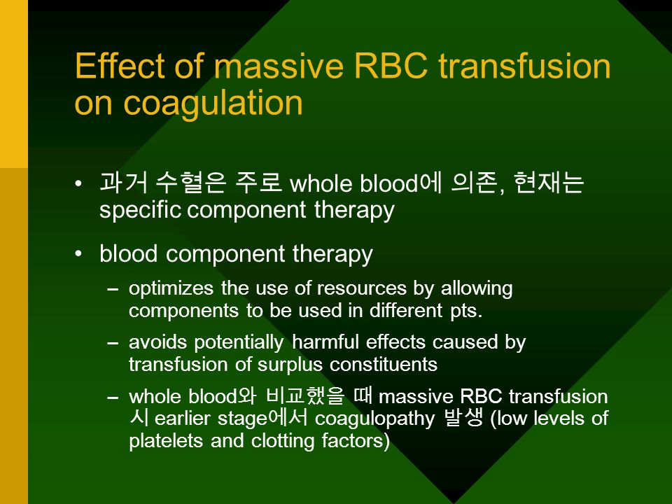 Effect of massive RBC transfusion on coagulation relationship between volume of blood loss, replacement volume and the reduction in coagulation factor and platelet levels are difficult to establish increased acid load from RBC units may also contribute to coagulopathy –pH of an RBC unit is low, and decreases progressively during storage from 7.0 to 6.3 –plasma high-buffering capacity acid-base disturbance –trauma pts.