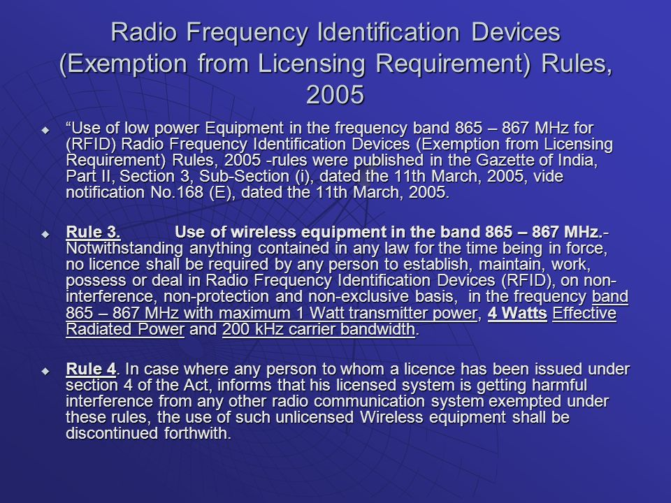 Radio Frequency Identification Devices (Exemption from Licensing Requirement) Rules, 2005 Use of low power Equipment in the frequency band 865 – 867 MHz for (RFID) Radio Frequency Identification Devices (Exemption from Licensing Requirement) Rules, 2005 -rules were published in the Gazette of India, Part II, Section 3, Sub-Section (i), dated the 11th March, 2005, vide notification No.168 (E), dated the 11th March, 2005.