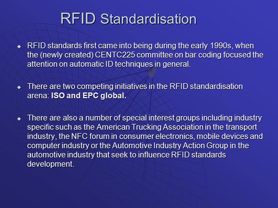 RFID Standardisation RFID standards first came into being during the early 1990s, when the (newly created) CENTC225 committee on bar coding focused the attention on automatic ID techniques in general.