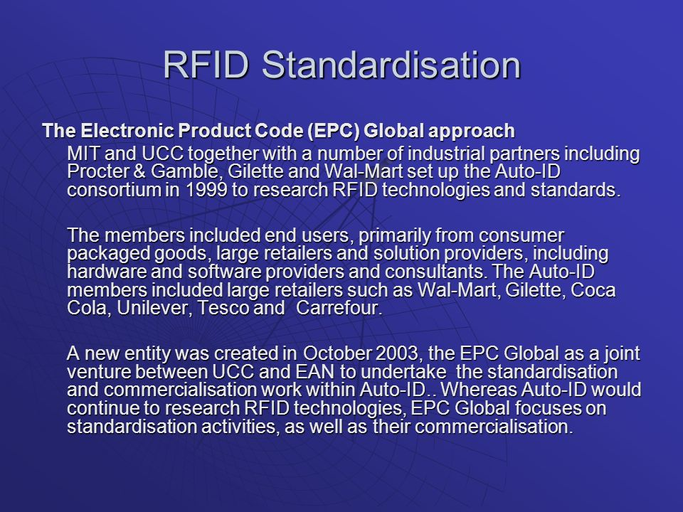 RFID Standardisation The Electronic Product Code (EPC) Global approach MIT and UCC together with a number of industrial partners including Procter & Gamble, Gilette and Wal-Mart set up the Auto-ID consortium in 1999 to research RFID technologies and standards.