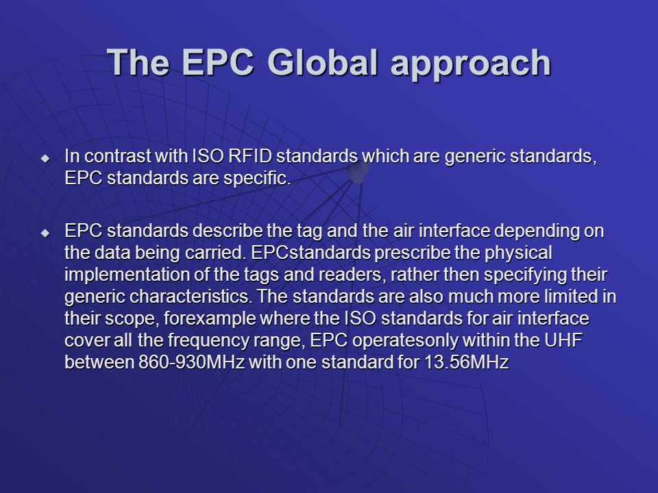 The EPC Global approach In contrast with ISO RFID standards which are generic standards, EPC standards are specific.