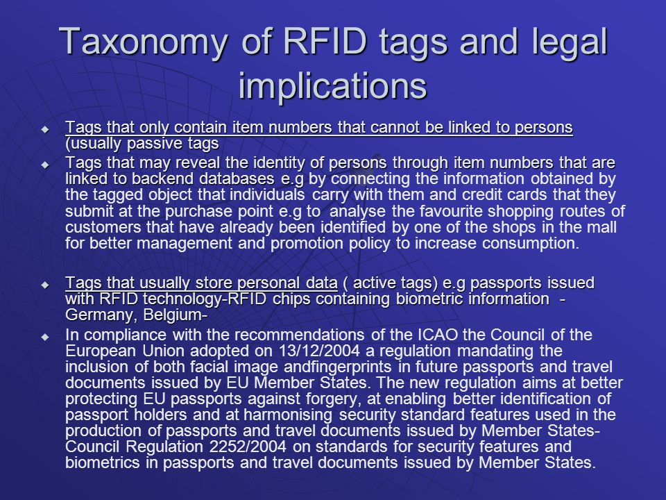 Taxonomy of RFID tags and legal implications Tags that only contain item numbers that cannot be linked to persons (usually passive tags Tags that only contain item numbers that cannot be linked to persons (usually passive tags Tags that may reveal the identity of persons through item numbers that are linked to backend databases e.g Tags that may reveal the identity of persons through item numbers that are linked to backend databases e.g by connecting the information obtained by the tagged object that individuals carry with them and credit cards that they submit at the purchase point e.g to analyse the favourite shopping routes of customers that have already been identified by one of the shops in the mall for better management and promotion policy to increase consumption.
