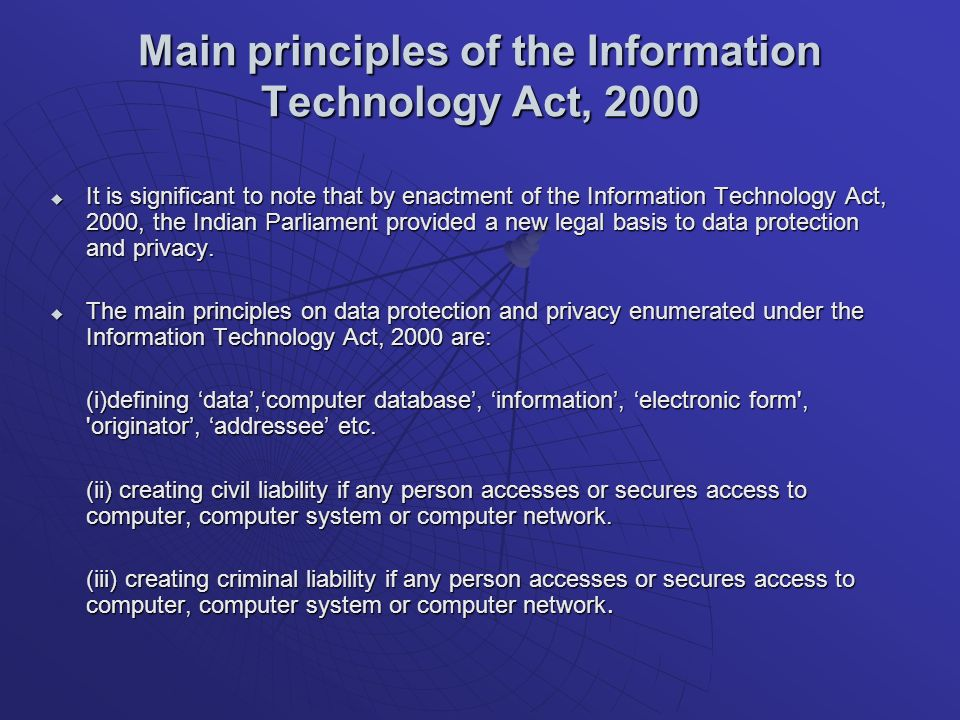 Main principles of the Information Technology Act, 2000 It is significant to note that by enactment of the Information Technology Act, 2000, the Indian Parliament provided a new legal basis to data protection and privacy.