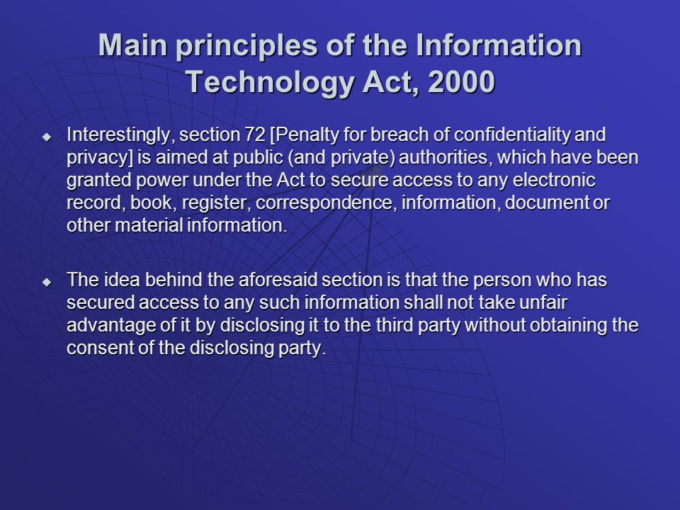 Main principles of the Information Technology Act, 2000 Interestingly, section 72 [Penalty for breach of confidentiality and privacy] is aimed at public (and private) authorities, which have been granted power under the Act to secure access to any electronic record, book, register, correspondence, information, document or other material information.