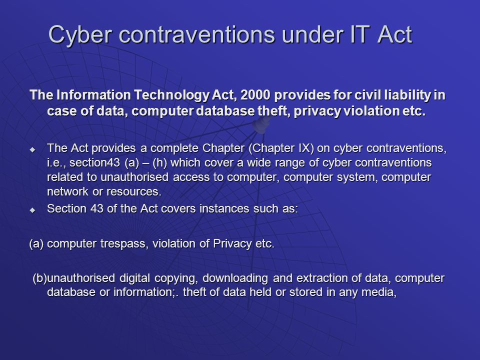 Cyber contraventions under IT Act The Information Technology Act, 2000 provides for civil liability in case of data, computer database theft, privacy violation etc.