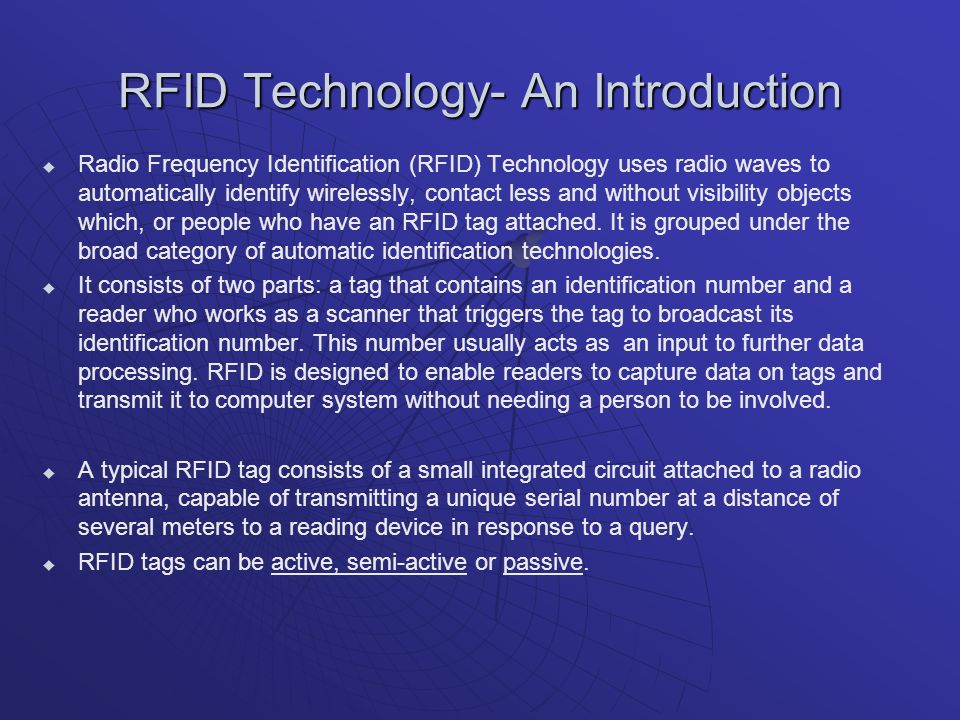 RFID Technology- An Introduction Radio Frequency Identification (RFID) Technology uses radio waves to automatically identify wirelessly, contact less and without visibility objects which, or people who have an RFID tag attached.