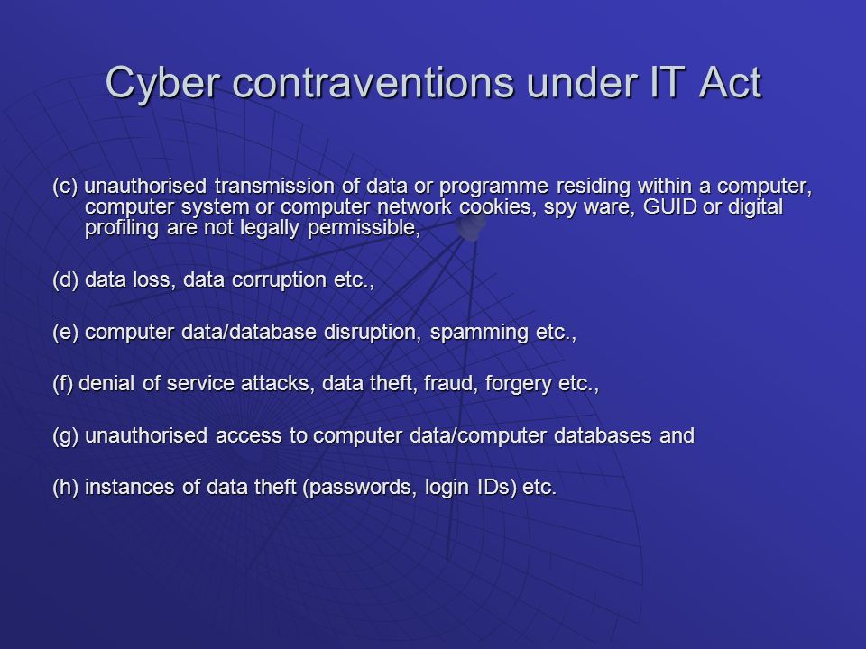 Cyber contraventions under IT Act (c) unauthorised transmission of data or programme residing within a computer, computer system or computer network cookies, spy ware, GUID or digital profiling are not legally permissible, (d) data loss, data corruption etc., (e) computer data/database disruption, spamming etc., (f) denial of service attacks, data theft, fraud, forgery etc., (g) unauthorised access to computer data/computer databases and (h) instances of data theft (passwords, login IDs) etc.