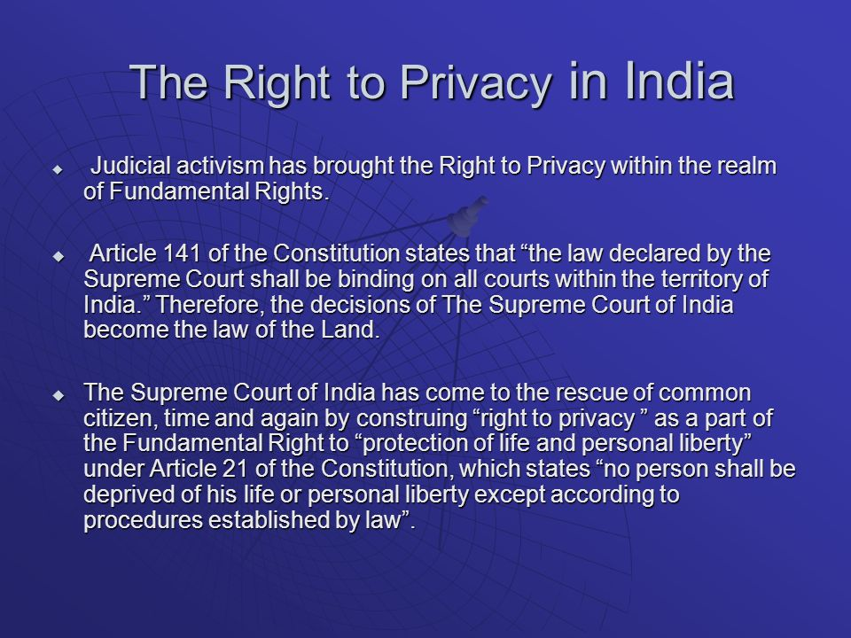 The Right to Privacy in India The Right to Privacy in India Judicial activism has brought the Right to Privacy within the realm of Fundamental Rights.