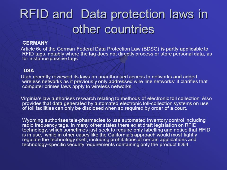 RFID and Data protection laws in other countries GERMANY Article 6c of the German Federal Data Protection Law (BDSG) is partly applicable to RFID tags, notably where the tag does not directly process or store personal data, as for instance passive tags USA Utah recently reviewed its laws on unauthorised access to networks and added wireless networks as it previously only addressed wire line networks: it clarifies that computer crimes laws apply to wireless networks.