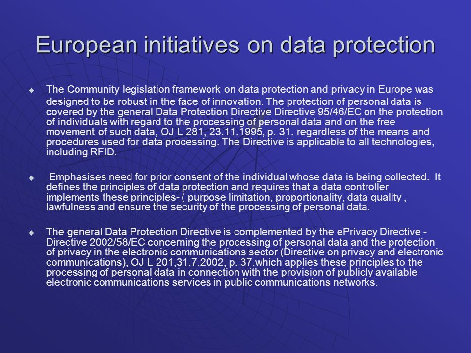 European initiatives on data protection The Community legislation framework on data protection and privacy in Europe was designed to be robust in the face of innovation.
