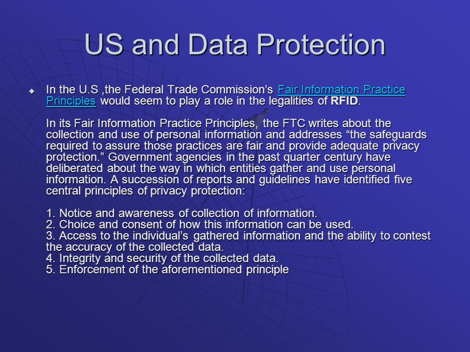 US and Data Protection In the U.S,the Federal Trade Commissions Fair Information Practice Principles would seem to play a role in the legalities of RFID.