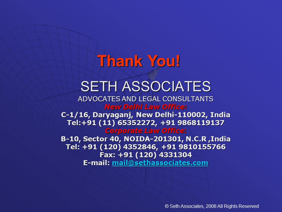SETH ASSOCIATES ADVOCATES AND LEGAL CONSULTANTS New Delhi Law Office: C-1/16, Daryaganj, New Delhi-110002, India Tel:+91 (11) 65352272, +91 9868119137 Corporate Law Office: B-10, Sector 40, NOIDA-201301, N.C.R,India Tel: +91 (120) 4352846, +91 9810155766 Fax: +91 (120) 4331304 E-mail: mail@sethassociates.com mail@sethassociates.com © Seth Associates, 2008 All Rights Reserved Thank You!