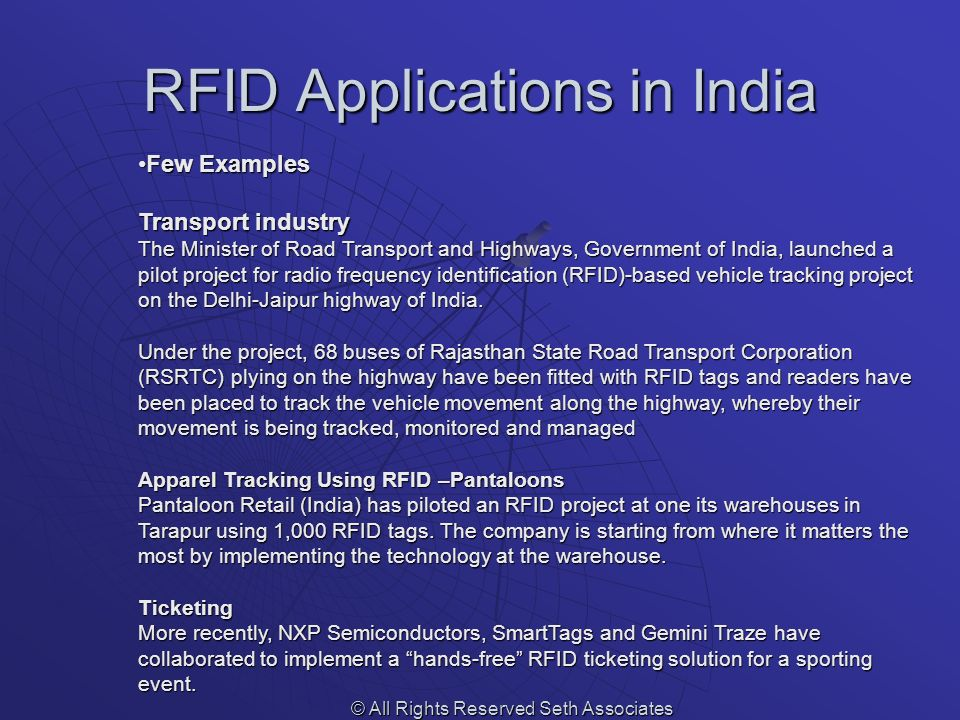 RFID Applications in India © All Rights Reserved Seth Associates Few ExamplesFew Examples Transport industry The Minister of Road Transport and Highways, Government of India, launched a pilot project for radio frequency identification (RFID)-based vehicle tracking project on the Delhi-Jaipur highway of India.