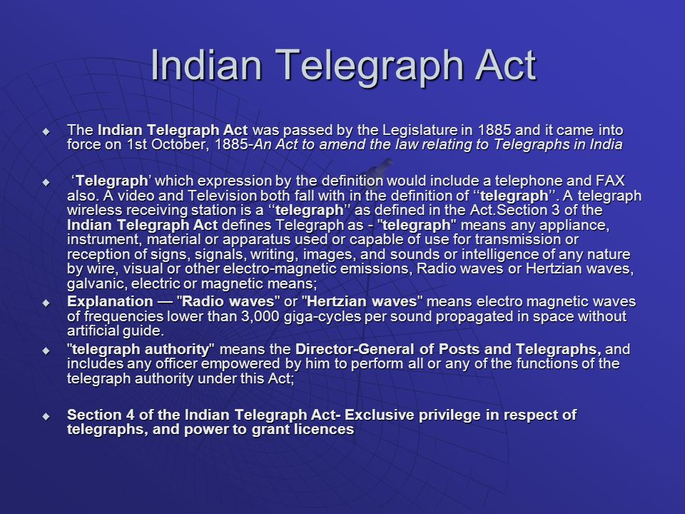 Indian Telegraph Act The Indian Telegraph Act was passed by the Legislature in 1885 and it came into force on 1st October, 1885-An Act to amend the law relating to Telegraphs in India The Indian Telegraph Act was passed by the Legislature in 1885 and it came into force on 1st October, 1885-An Act to amend the law relating to Telegraphs in India Telegraph which expression by the definition would include a telephone and FAX also.