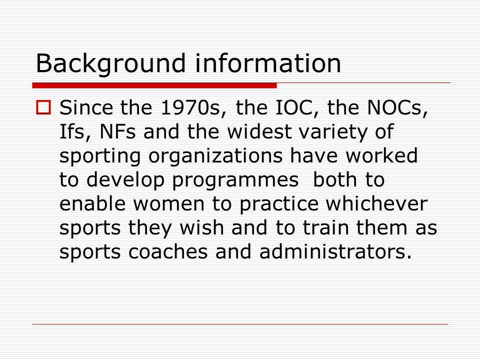 Background information Since the 1970s, the IOC, the NOCs, Ifs, NFs and the widest variety of sporting organizations have worked to develop programmes both to enable women to practice whichever sports they wish and to train them as sports coaches and administrators.