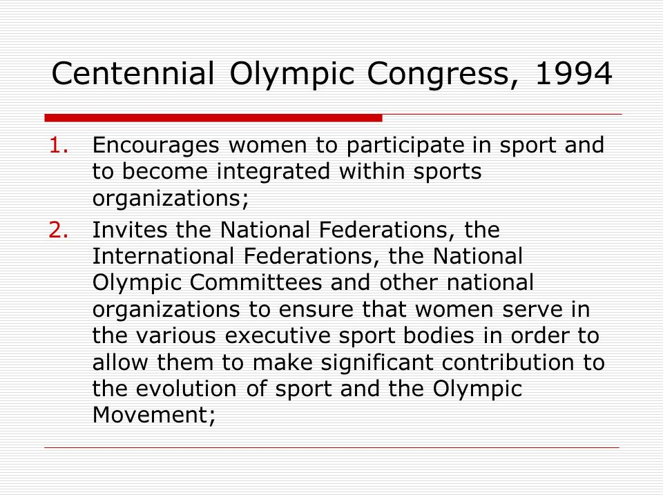Centennial Olympic Congress, 1994 1.Encourages women to participate in sport and to become integrated within sports organizations; 2.Invites the National Federations, the International Federations, the National Olympic Committees and other national organizations to ensure that women serve in the various executive sport bodies in order to allow them to make significant contribution to the evolution of sport and the Olympic Movement;