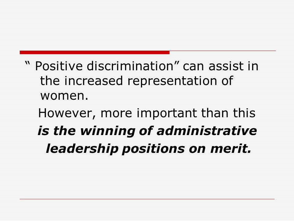 Positive discrimination can assist in the increased representation of women.