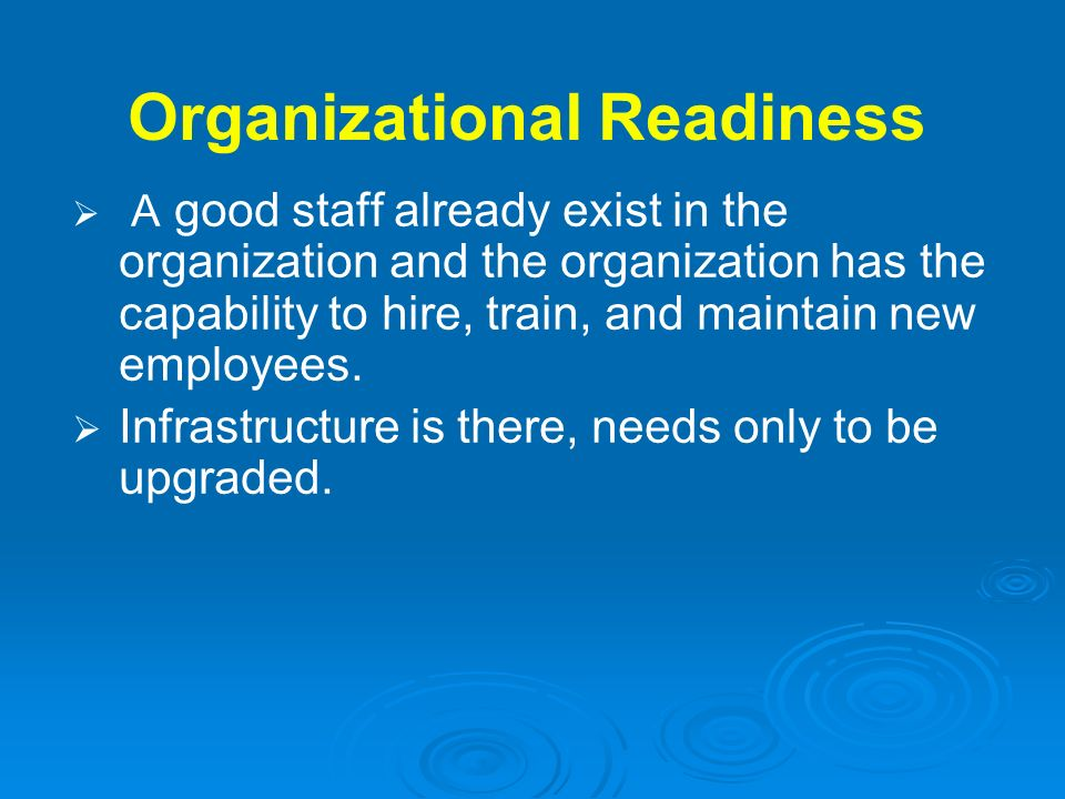 Organizational Readiness A good staff already exist in the organization and the organization has the capability to hire, train, and maintain new emplo