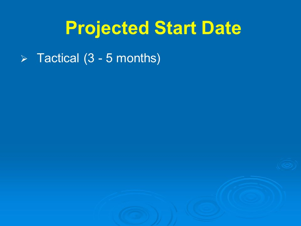 Projected Start Date Tactical (3 - 5 months)