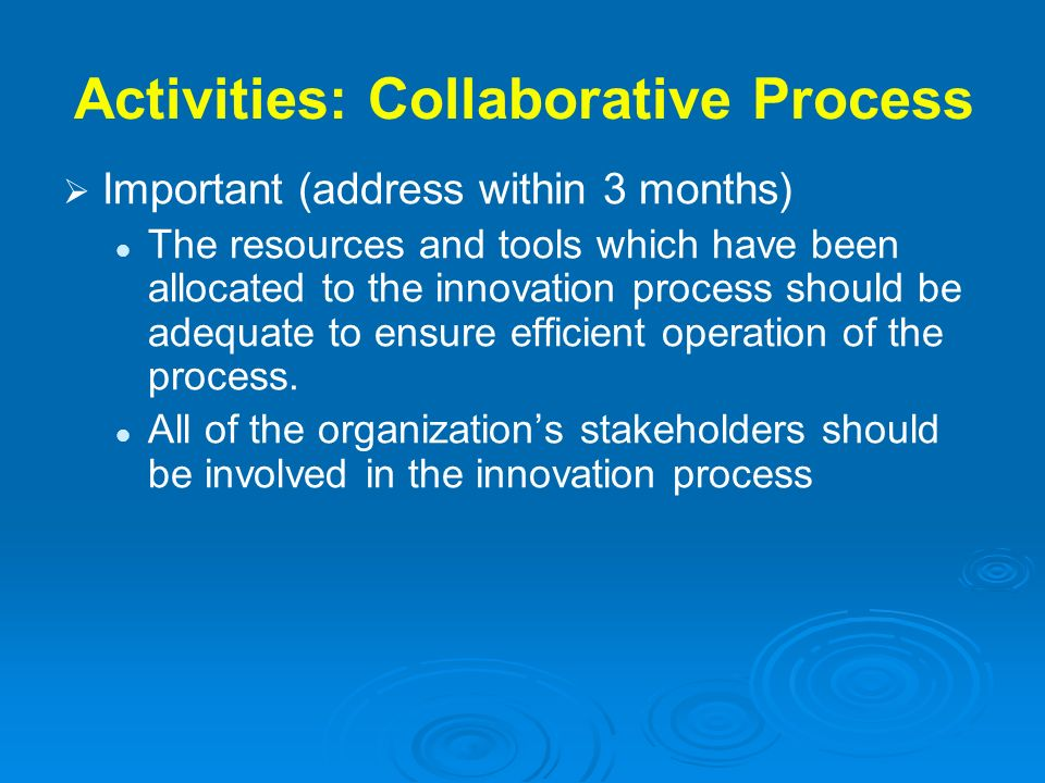 Activities: Collaborative Process Important (address within 3 months) The resources and tools which have been allocated to the innovation process shou