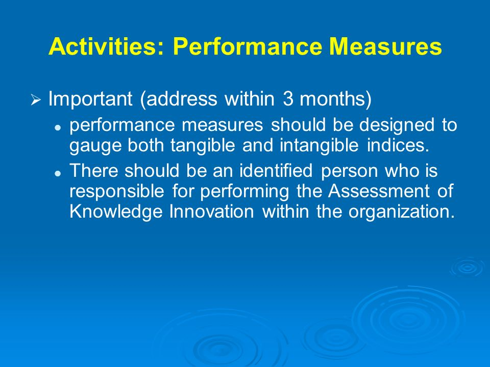 Activities: Performance Measures Important (address within 3 months) performance measures should be designed to gauge both tangible and intangible ind