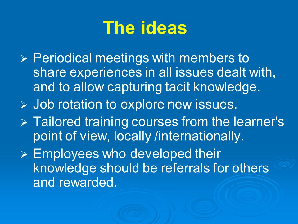 The ideas Periodical meetings with members to share experiences in all issues dealt with, and to allow capturing tacit knowledge. Job rotation to expl