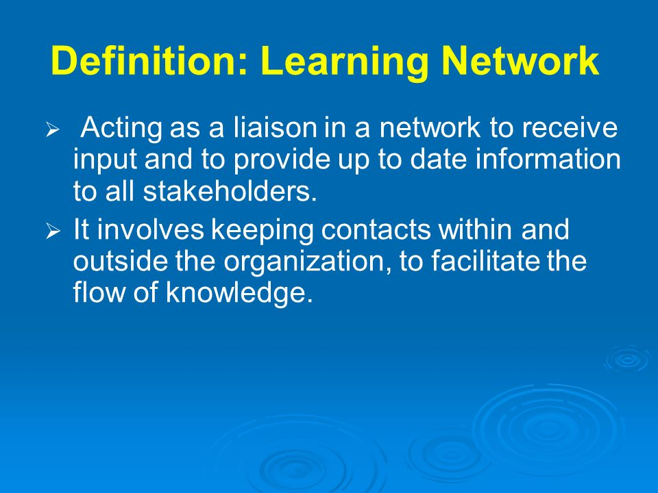 Definition: Learning Network Acting as a liaison in a network to receive input and to provide up to date information to all stakeholders. It involves