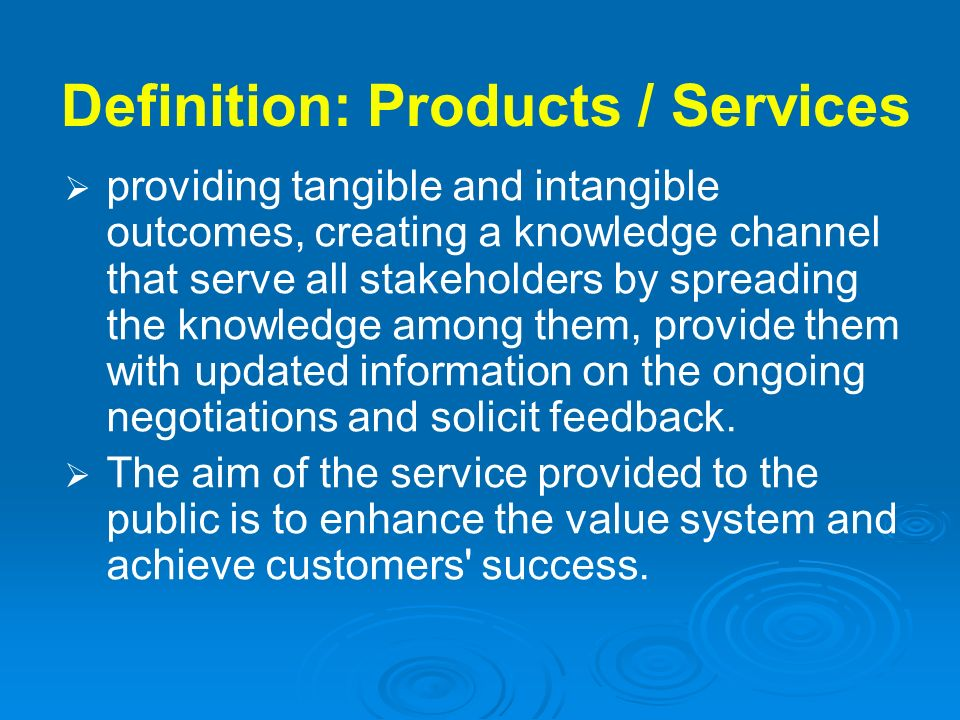 Definition: Products / Services providing tangible and intangible outcomes, creating a knowledge channel that serve all stakeholders by spreading the