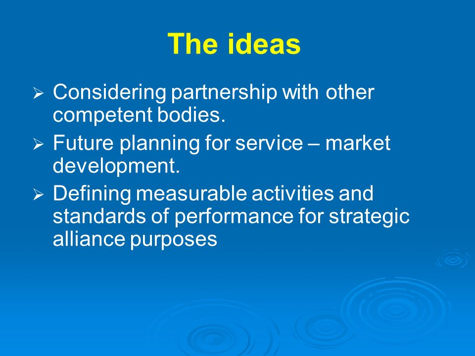 The ideas Considering partnership with other competent bodies. Future planning for service – market development. Defining measurable activities and st