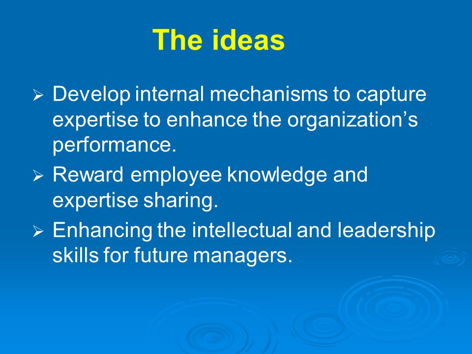The ideas Develop internal mechanisms to capture expertise to enhance the organizations performance. Reward employee knowledge and expertise sharing.