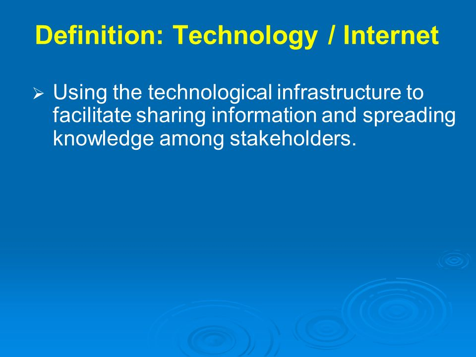 Definition: Technology / Internet Using the technological infrastructure to facilitate sharing information and spreading knowledge among stakeholders.
