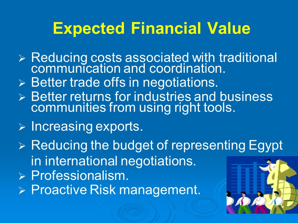 Expected Financial Value Reducing costs associated with traditional communication and coordination. Better trade offs in negotiations. Better returns