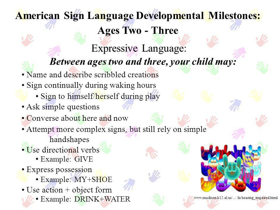 American Sign Language Developmental Milestones: Ages Two - Three Expressive Language: Name and describe scribbled creations Sign continually during w