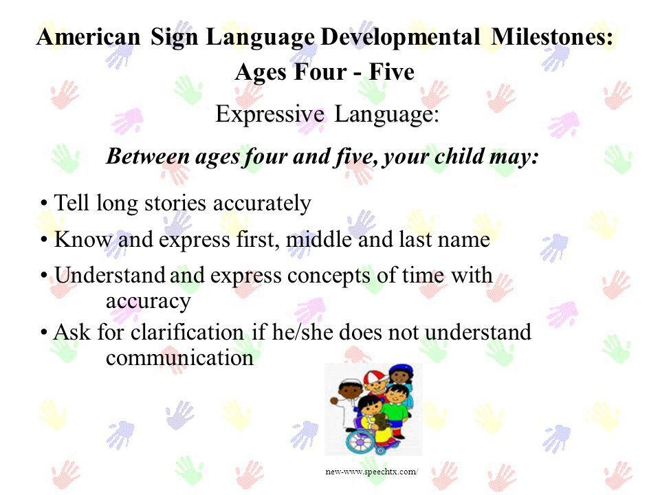 American Sign Language Developmental Milestones: Ages Four - Five Expressive Language: Tell long stories accurately Know and express first, middle and