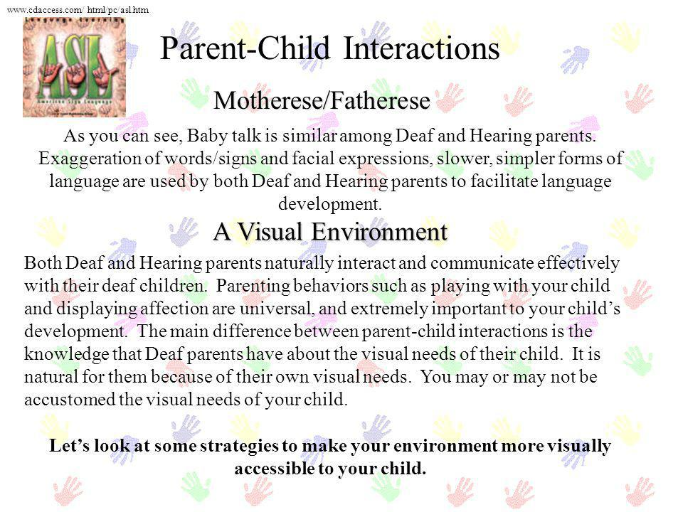 Motherese/Fatherese Parent-Child Interactions As you can see, Baby talk is similar among Deaf and Hearing parents. Exaggeration of words/signs and fac
