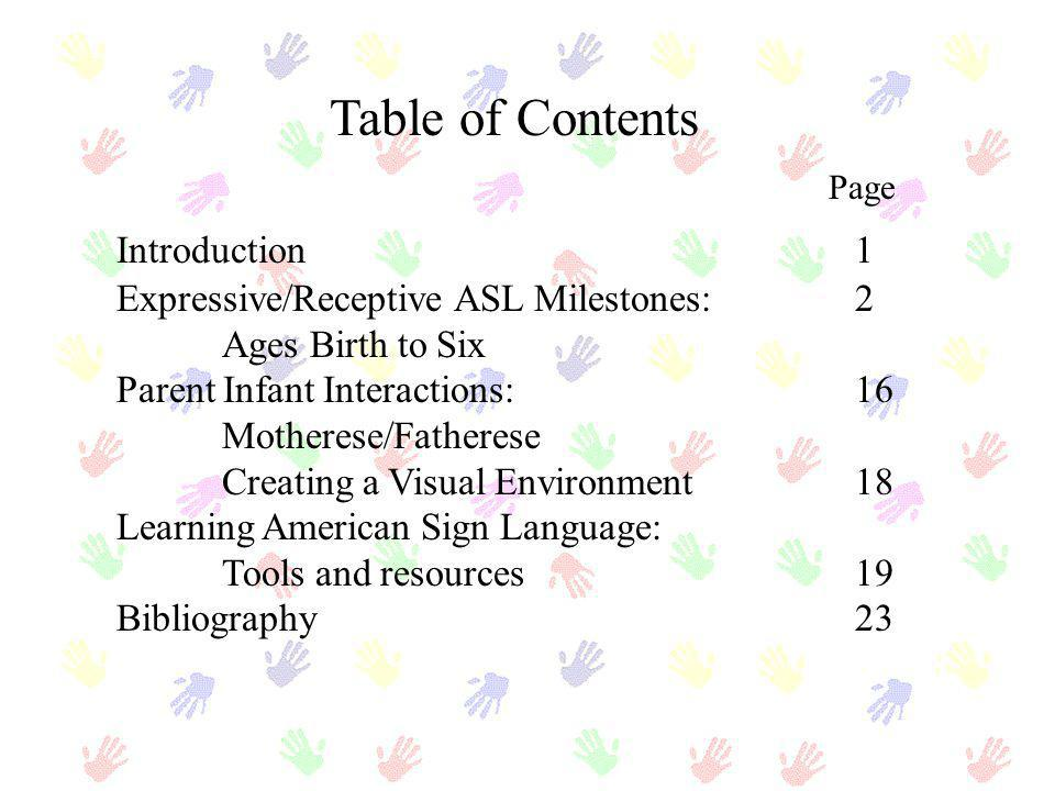 Table of Contents Page Introduction1 Expressive/Receptive ASL Milestones:2 Ages Birth to Six Parent Infant Interactions:16 Motherese/Fatherese Creatin