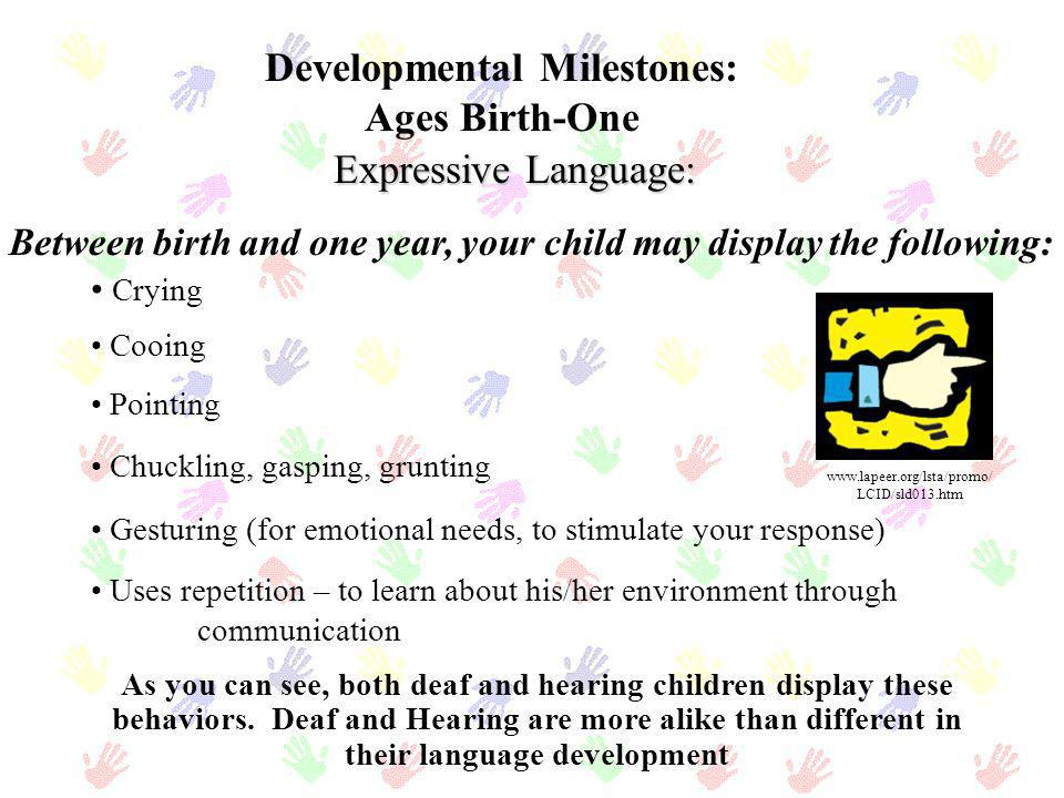 Developmental Milestones: Ages Birth-One Crying Cooing Pointing Chuckling, gasping, grunting Gesturing (for emotional needs, to stimulate your respons