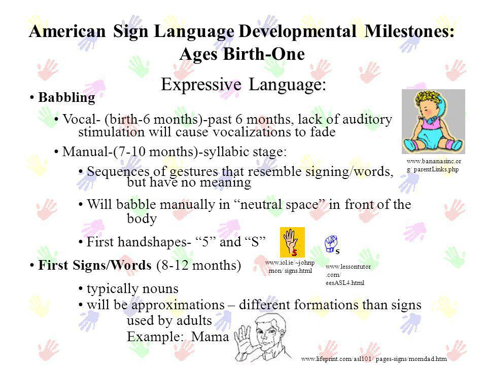 American Sign Language Developmental Milestones: Ages Birth-One Babbling Vocal- (birth-6 months)-past 6 months, lack of auditory stimulation will caus