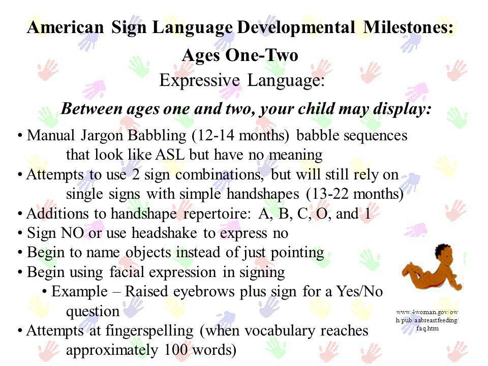 American Sign Language Developmental Milestones: Ages One-Two Expressive Language: Between ages one and two, your child may display: Manual Jargon Bab