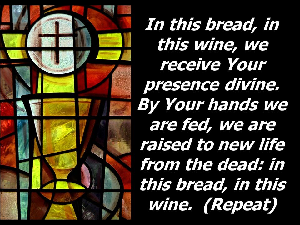 In this bread, in this wine, we receive Your presence divine. By Your hands we are fed, we are raised to new life from the dead: in this bread, in thi