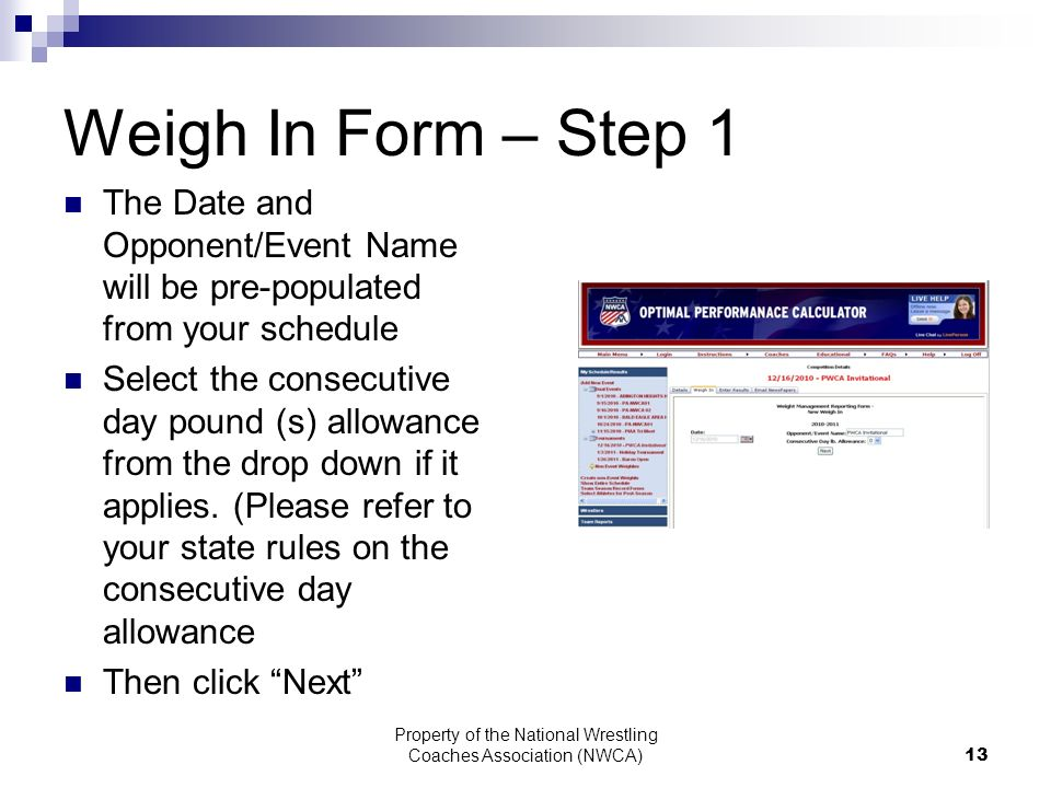 Property of the National Wrestling Coaches Association (NWCA) 13 Weigh In Form – Step 1 The Date and Opponent/Event Name will be pre-populated from your schedule Select the consecutive day pound (s) allowance from the drop down if it applies.