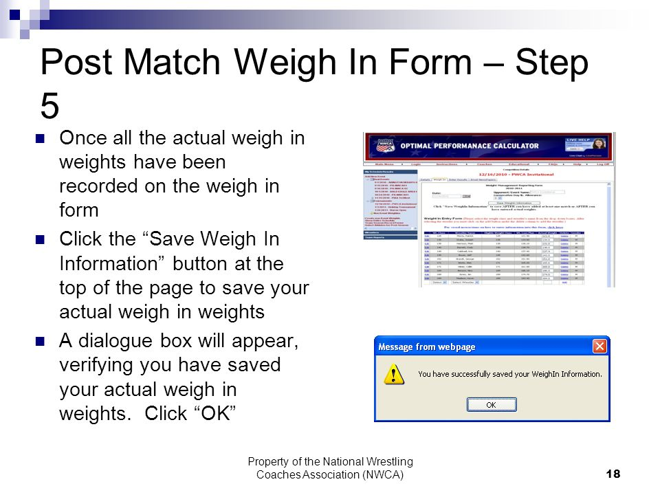 Property of the National Wrestling Coaches Association (NWCA) 18 Post Match Weigh In Form – Step 5 Once all the actual weigh in weights have been recorded on the weigh in form Click the Save Weigh In Information button at the top of the page to save your actual weigh in weights A dialogue box will appear, verifying you have saved your actual weigh in weights.