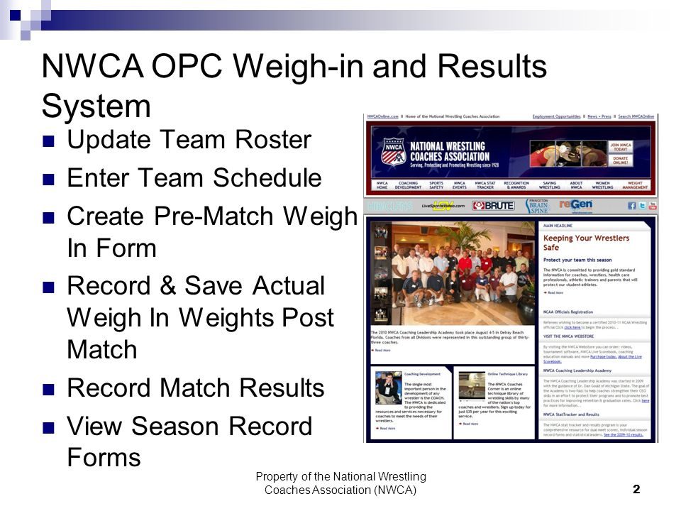 Property of the National Wrestling Coaches Association (NWCA) 2 NWCA OPC Weigh-in and Results System Update Team Roster Enter Team Schedule Create Pre-Match Weigh In Form Record & Save Actual Weigh In Weights Post Match Record Match Results View Season Record Forms