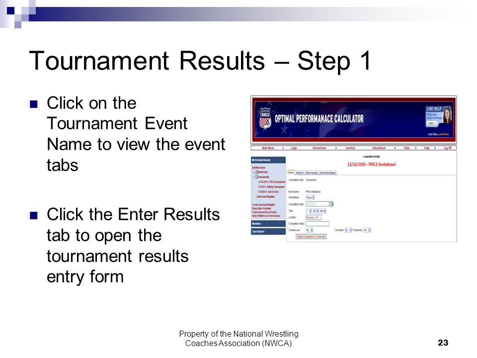 Property of the National Wrestling Coaches Association (NWCA) 23 Tournament Results – Step 1 Click on the Tournament Event Name to view the event tabs Click the Enter Results tab to open the tournament results entry form