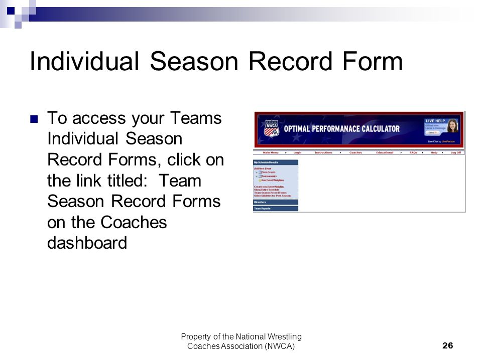 Property of the National Wrestling Coaches Association (NWCA) 26 Individual Season Record Form To access your Teams Individual Season Record Forms, click on the link titled: Team Season Record Forms on the Coaches dashboard